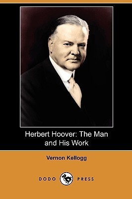 Herbert Hoover: The Man and His Work  by  Vernon Lyman Kellogg