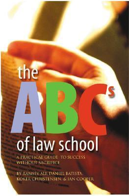 The ABCs of Law School: A Practical Guide to Success Without Sacrifice Ramsay Ali