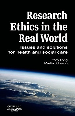 Research Ethics in the Real World: Issues and Solutions for Health and Social Care Professionals  by  Tony Long