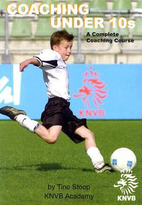 Coaching Under 10s: A Complete Coaching Course Tino Stoop