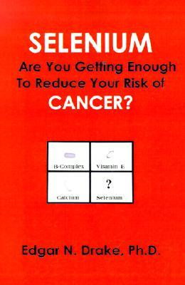 Selenium: Are You Getting Enough to Reduce Your Risk of Cancer?  by  Edgar N. Drake