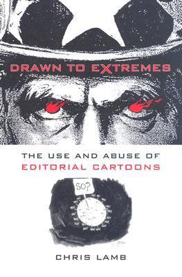 Drawn to Extremes: The Use and Abuse of Editorial Cartoons in the United States  by  Chris Lamb