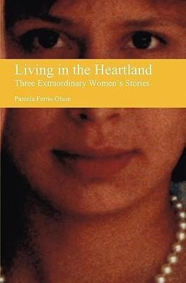Living in the Heartland: Three Extraordinary Womens Stories Pamela Ferris-Olson
