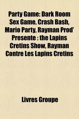 Party Game: Dark Room Sex Game, Crash Bash, Mario Party, Rayman Prod Prsente: The Lapins Crtins Show, Rayman Contre Les Lapins Cr Livres Groupe