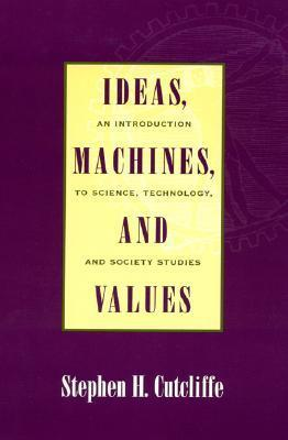Ideas, Machines, and Values: An Introduction to Science, Technology, and Society Studies  by  Stephen H. Cutcliffe