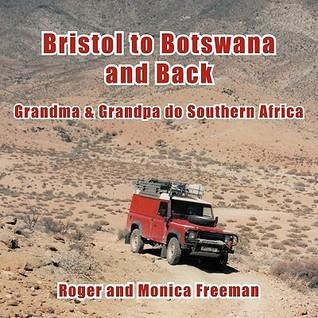 Bristol to Botswana and Back: Grandma & Grandpa Do Southern Africa  by  Roger L. Freeman
