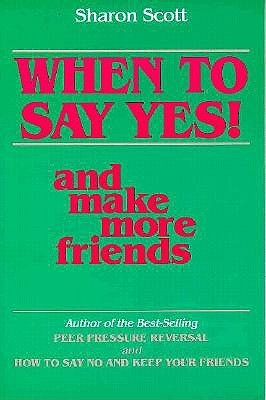 When to Say Yes] and Make More Friends  by  Sharon Scott