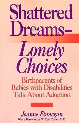 Shattered Dreams - Lonely Choices: Birthparents of Babies with Disabilities Talk about Adoption  by  Joanne Finnegan