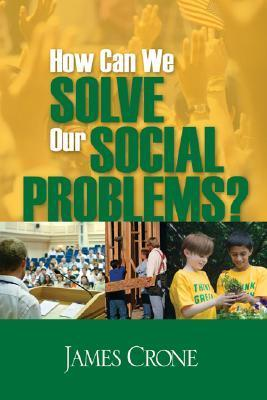 How Can We Solve Our Social Problems? James A. Crone