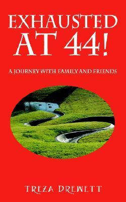 Exhausted at 44!: A Journey with Family and Friends  by  Treza Drewett
