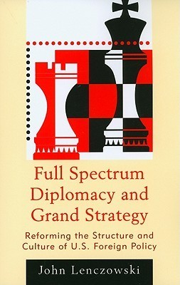 Full Spectrum Diplomacy and Grand Strategy: Reforming the Structure and Culture of U.S. Foreign Policy  by  John Lenczowski