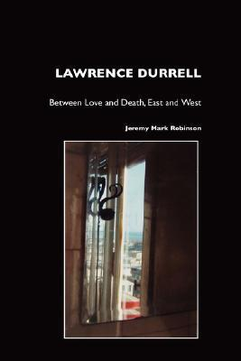 Lawrence Durrell: Between Love and Death, East and West Jeremy Mark Robinson
