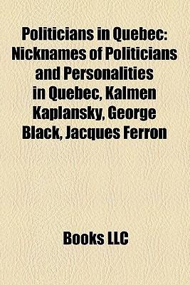 Politicians in Quebec: Nicknames of Politicians and Personalities in Quebec, Kalmen Kaplansky, George Black, Jacques Ferron Books LLC