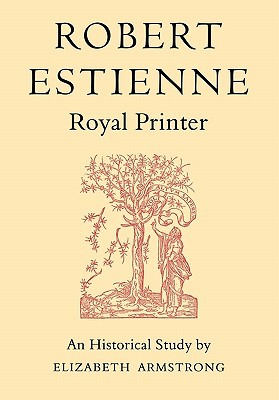 Robert Estienne, Royal Printer: An Historical Study of the Elder Stephanus  by  Elizabeth Armstrong
