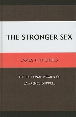 The Stronger Sex: The Fictional Women of Lawrence Durrell James R. Nichols