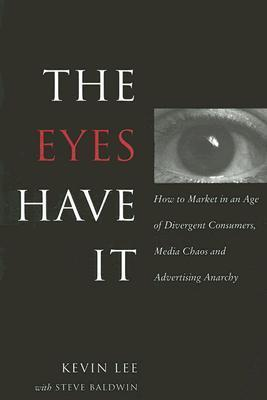 The Eyes Have It: How to Market in an Age of Divergent Consumers, Media Chaos and Advertising Anarchy  by  Kevin  Lee