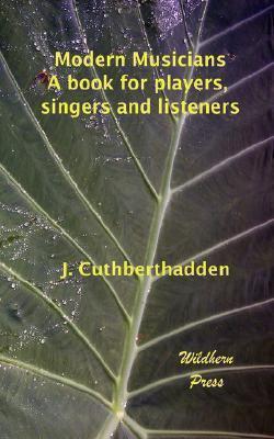 Modern Musicians: A Book for Players, Singers and Listeners J.Cuthbert Hadden