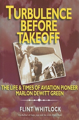 Turbulence Before Takeoff: The Life & Times of Aviation Pioneer Marlon DeWitt Green  by  Flint Whitlock