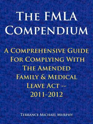 The Fmla Compendium, a Comprehensive Guide for Complying with the Amended Family & Medical Leave ACT 2011-2012  by  Terrance Michael Murphy
