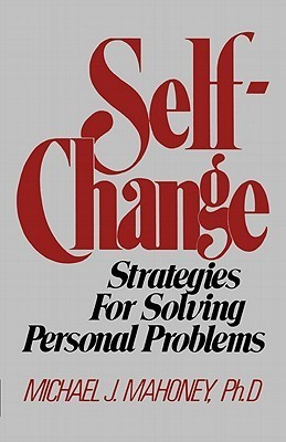 Self Change: Strategies for Solving Personal Problems Michael J. Mahoney