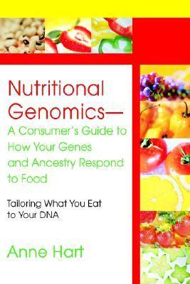 Nutritional Genomics - A Consumers Guide to How Your Genes and Ancestry Respond to Food: Tailoring What You Eat to Your DNA Anne Hart
