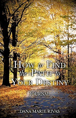 How to Find the Path to Your Destiny  by  Dana Marie Rivas
