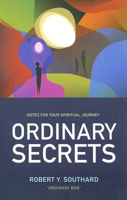 Ordinary Secrets: Notes for Your Spiritual Journey Robert Y. Southard