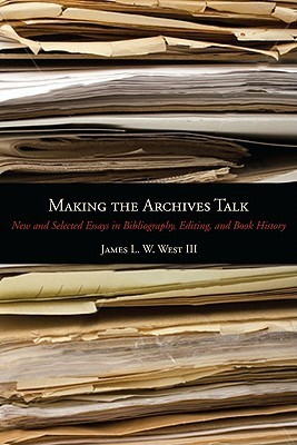 Making the Archives Talk: New and Selected Essays in Bibliography, Editing, and Book History  by  James L.W. West III