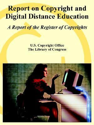 Report on Copyright and Digital Distance Education: A Report of the Register of Copyrights  by  United States Copyright Office
