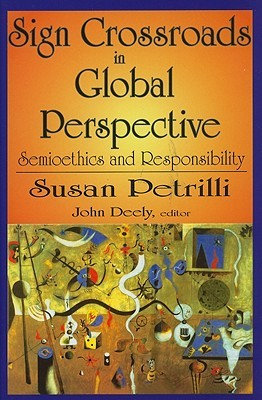Sign Crossroads in Global Perspective: Semioethics and Responsibility Susan Petrilli