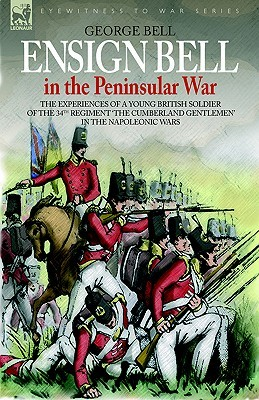 Ensign Bell in the Peninsular War - The Experiences of a Young British Soldier of the 34th Regiment The Cumberland Gentlemen in the Napoleonic Wars George Bell