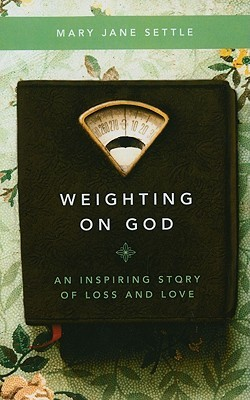 Weighting on God: An Inspiring Story of Loss and Love Mary Jane Settle