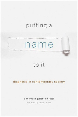 Putting a Name to It: Diagnosis in Contemporary Society Annemarie Goldstein Jutel