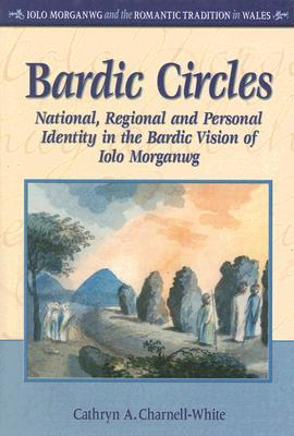 Bardic Circles: National, Regional and Personal Identity in the Bardic Vision of Iolo Morganwg Cathryn Charnell-White