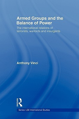 Armed Groups and the Balance of Power: The International Relations of Terrorists, Warlords and Insurgents  by  Anthony Vinci