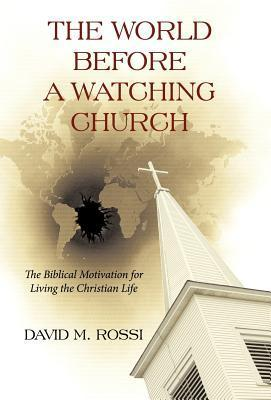 The World Before a Watching Church: The Biblical Motivation for Living the Christian Life  by  David M. Rossi