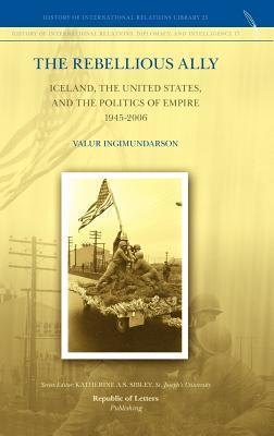The Rebellious Ally: Iceland, the United States, and the Politics of Empire 1945-2006  by  Valur Ingimundarson