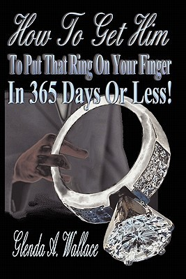 How to Get Him to Put That Ring on Your Finger in 365 Days or Less! Glenda A. Wallace