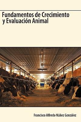 Fundamentos de Crecimiento y Evaluacion Animal  by  Francisco Alfredo Núñez González
