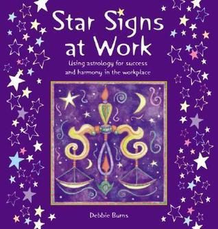 Star Signs at Work: Using Astrology for Success and Harmony in the Workplace Debbie  Burns
