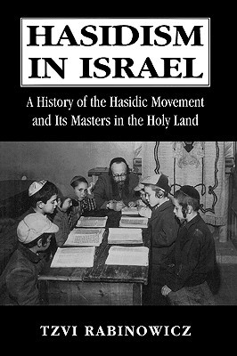 Hasidism in Israel: A History of the Hasidic Movement and Its Masters in the Holy Land  by  Tzvi M. Rabinowicz