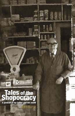 Tales of the Shopocracy: A Portrait of My Father and His World John Barnie