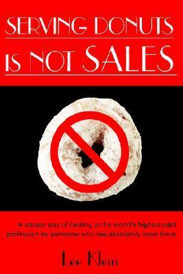 Serving Donuts Is Not Sales: A Unique Way of Looking at the Worlds Highest Paid Profession Someone Who Has Absolutely Been There by Lee   Klein