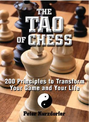 Tao of Chess: 200 Principles to Transform Your Game and Your Life Peter Kurzdorfer
