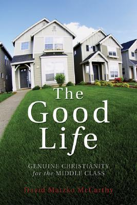 The Good Life: Genuine Christianity for the Middle Class (Christian Practice of Everyday Life  by  David Matzko McCarthy