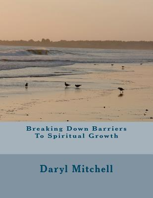 Breaking Down Barriers to Spiritual Growth  by  Daryl Mitchell