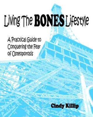 Living the Bones Lifestyle: A Practical Guide to Conquering the Fear of Osteoporosis  by  Cindy Killip