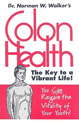 Colon Health: The Key to a Vibrant Life!  by  Norman W. Walker