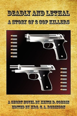 Deadly and Lethal - A Story of 2 Cop Killers  by  Keith D. Cobbin