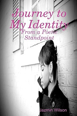 Journey to My Identity: From a Poetic Standpoint  by  Jazmin Wilson